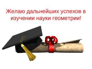 Желаю дальнейших успехов в изучении науки геометрии!