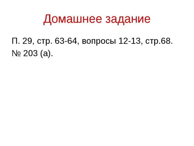 Домашнее задание П. 29, стр. 63-64, вопросы 12-13, стр.68. № 203 (а).