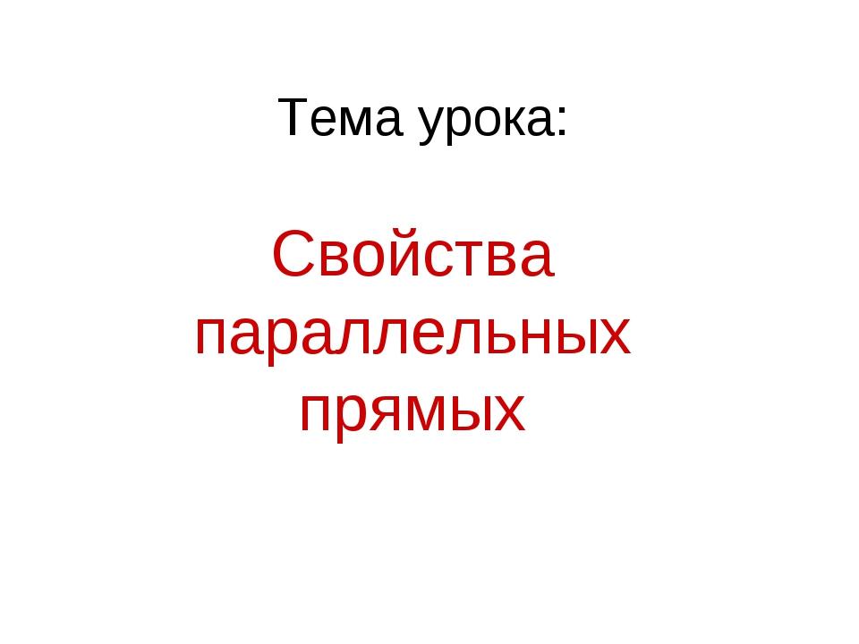 Тема урока: Свойства параллельных прямых