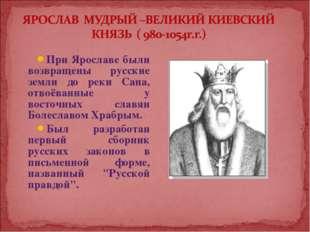 При Ярославе были возвращены русские земли до реки Сана, отвоёванные у восточ