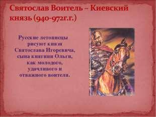 Русские летописцы рисуют князя Святослава Игоревича, сына княгини Ольги, как
