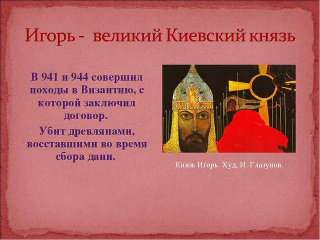 В 941 и 944 совершил походы в Византию, с которой заключил договор. Убит дре...