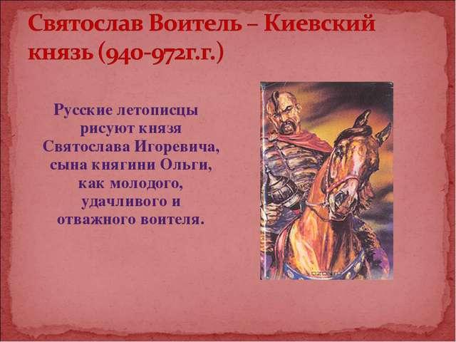 Русские летописцы рисуют князя Святослава Игоревича, сына княгини Ольги, как...