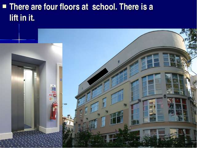 There are four floors at school. There is a lift in it.