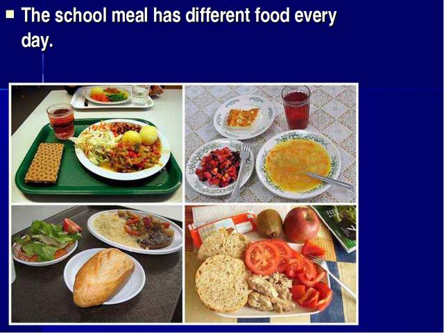 The school meal has different food every day.