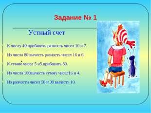Задание № 1 Устный счет К числу 40 прибавить разность чисел 10 и 7. Из числа