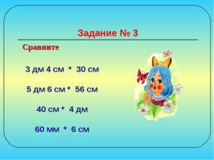 Задание № 3 3 дм 4 см * 30 см 5 дм 6 см * 56 см 40 см * 4 дм 60 мм * 6 см Сра