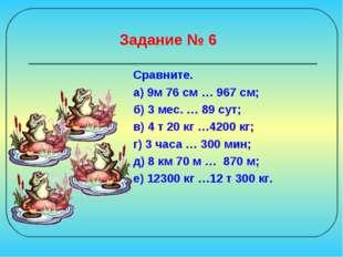 Задание № 6 Сравните. а) 9м 76 см … 967 см; б) 3 мес. … 89 сут; в) 4 т 20 кг