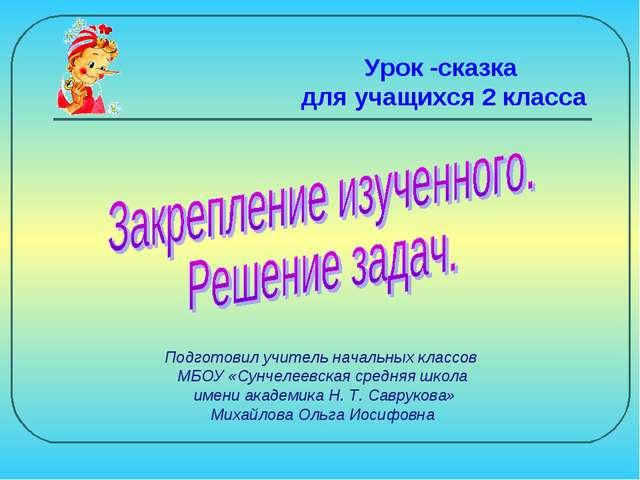 Подготовил учитель начальных классов МБОУ «Сунчелеевская средняя школа имени...