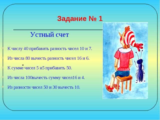 Задание № 1 Устный счет К числу 40 прибавить разность чисел 10 и 7. Из числа...