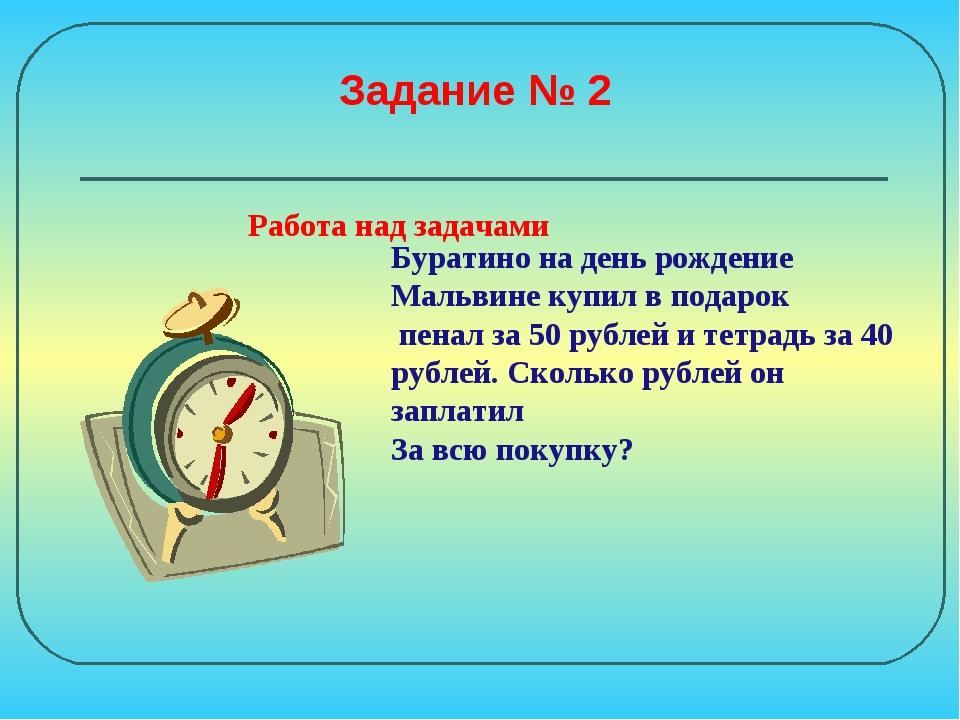 Задание № 2 Буратино на день рождение Мальвине купил в подарок пенал за 50 ру...