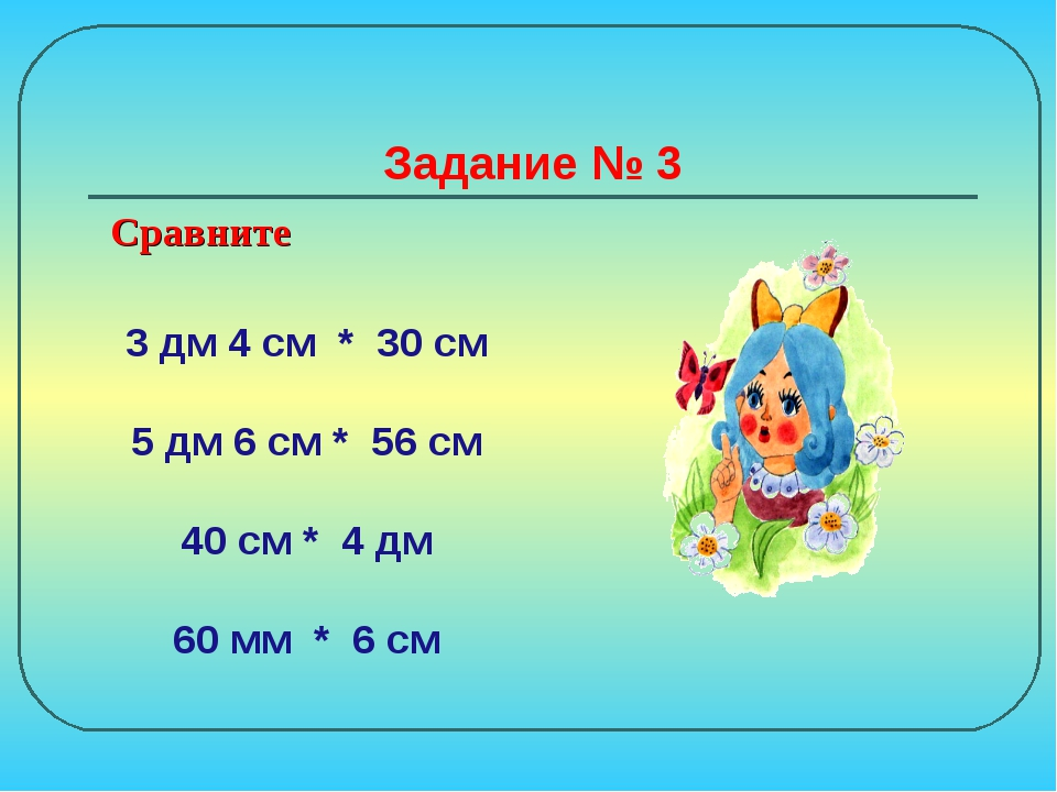Задание № 3 3 дм 4 см * 30 см 5 дм 6 см * 56 см 40 см * 4 дм 60 мм * 6 см Сра...