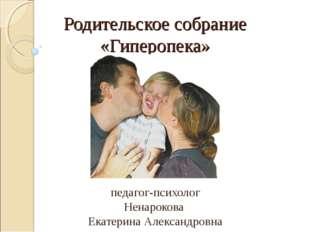 Родительское собрание «Гиперопека» педагог-психолог Ненарокова Екатерина Алек