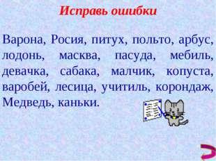 Исправь ошибки Варона, Росия, питух, польто, арбус, лодонь, масква, пасуда, м