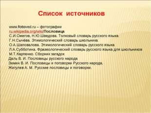 Список источников www.fotoved.ru – фотографии ru.wikipedia.org/wiki/Пословица