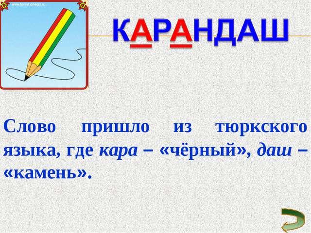 Слово пришло из тюркского языка, где кара – «чёрный», даш – «камень».