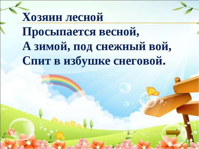 Хозяин лесной Просыпается весной, А зимой, под снежный вой, Спит в избушке сн...
