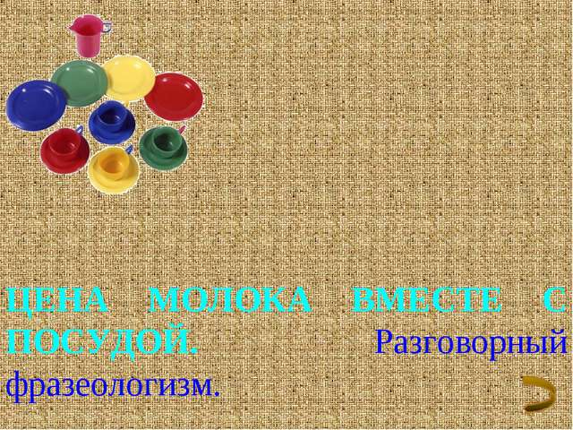 ЦЕНА МОЛОКА ВМЕСТЕ С ПОСУДОЙ. Разговорный фразеологизм.