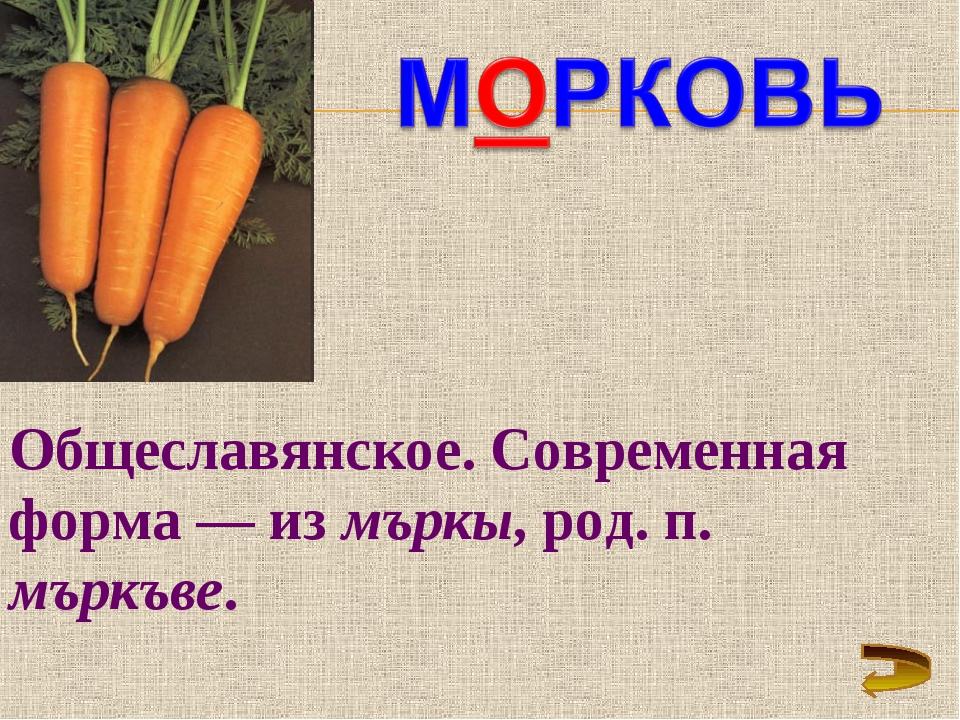 Общеславянское. Современная форма — из мъркы, род. п. мъркъве.