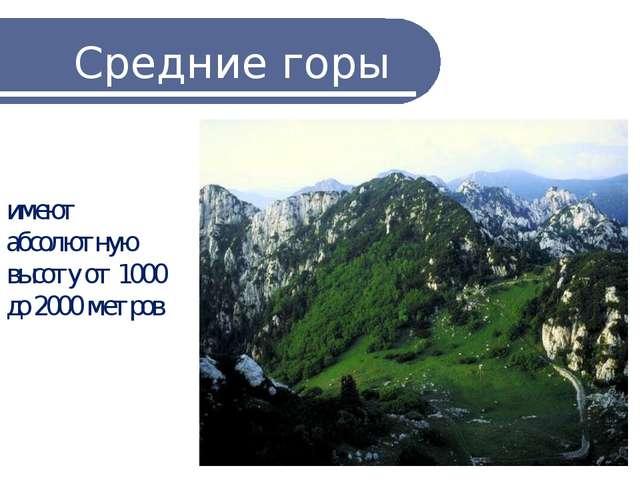 Средние горы имеют абсолютную высоту от 1000 до 2000 метров