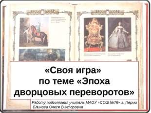 «Своя игра» по теме «Эпоха дворцовых переворотов» Работу подготовил учитель М