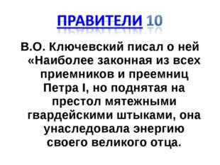 В.О. Ключевский писал о ней «Наиболее законная из всех приемников и преемниц