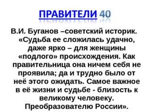 В.И. Буганов –советский историк. «Судьба ее сложилась удачно, даже ярко – для