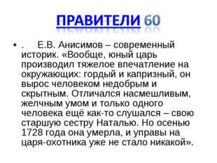 . Е.В. Анисимов – современный историк. «Вообще, юный царь производил тяжелое