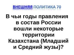В чьи годы правления в состав России вошли некоторые территории Казахстана (М