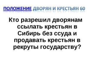 Кто разрешил дворянам ссылать крестьян в Сибирь без ссуда и продавать крестья