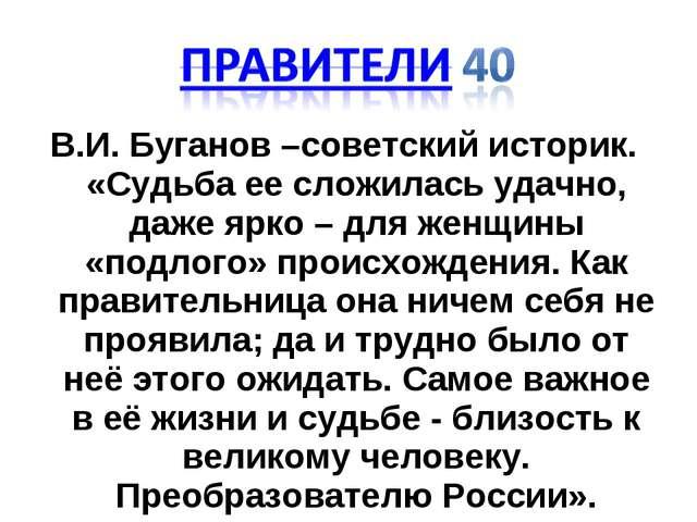 В.И. Буганов –советский историк. «Судьба ее сложилась удачно, даже ярко – для...