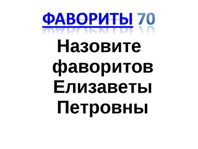 Назовите фаворитов Елизаветы Петровны