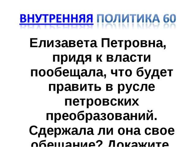 Елизавета Петровна, придя к власти пообещала, что будет править в русле петро...