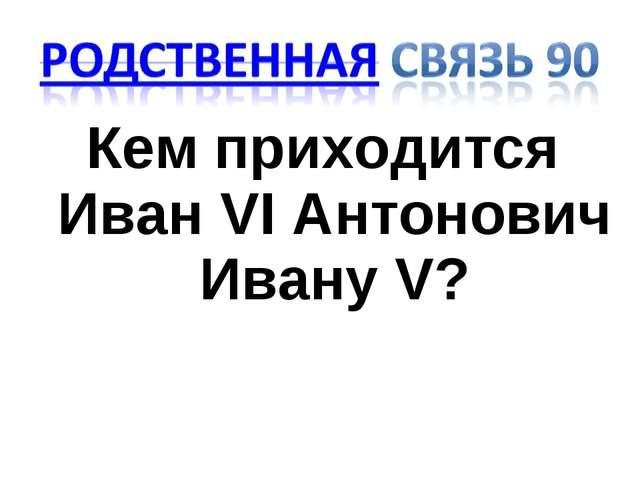 Кем приходится Иван VI Антонович Ивану V?