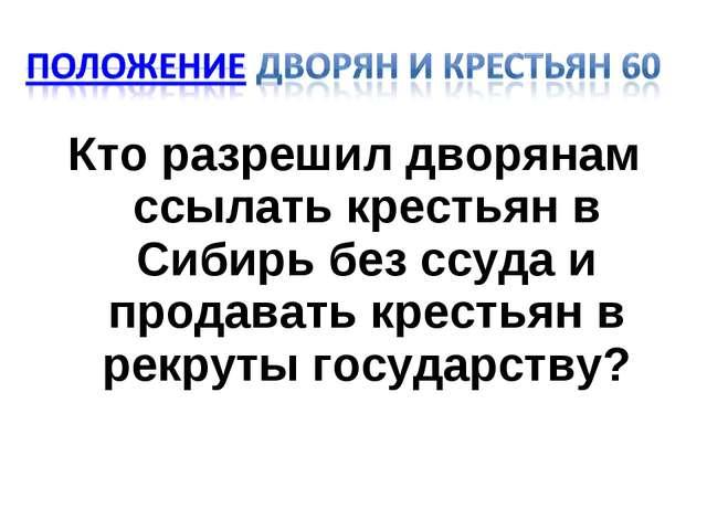 Кто разрешил дворянам ссылать крестьян в Сибирь без ссуда и продавать крестья...