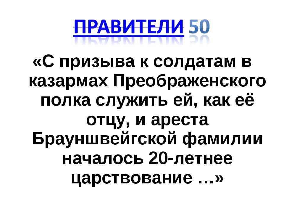 «С призыва к солдатам в казармах Преображенского полка служить ей, как её отц...