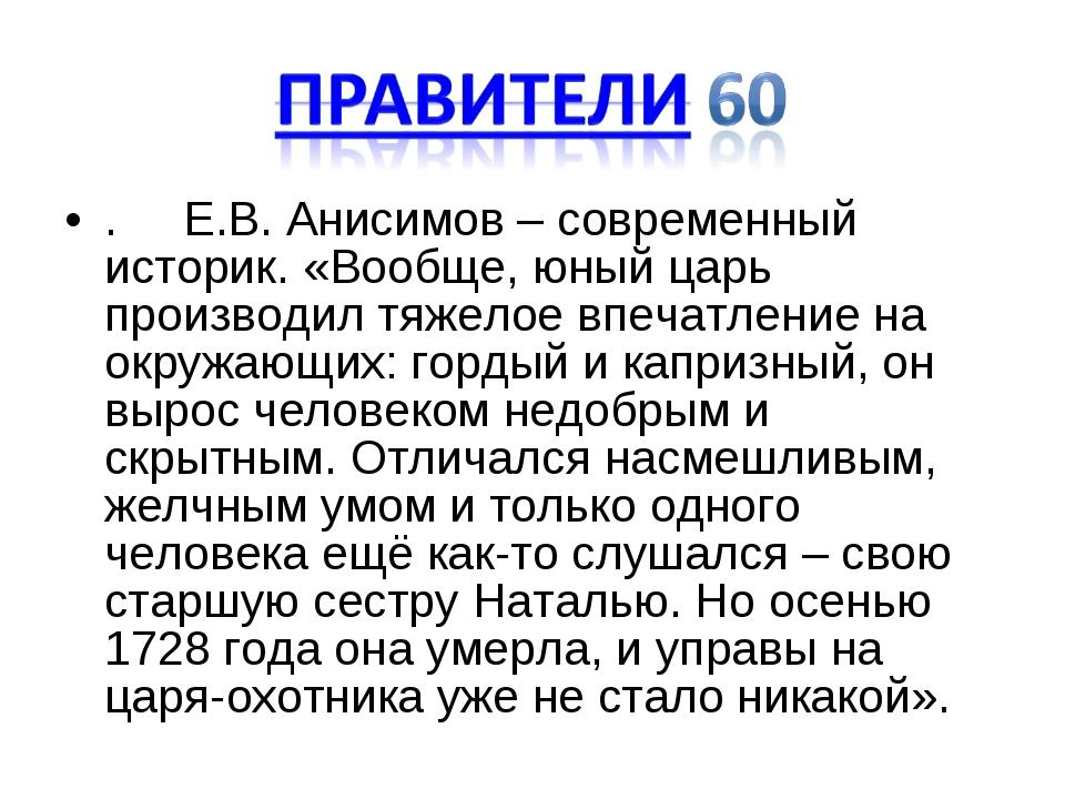 . Е.В. Анисимов – современный историк. «Вообще, юный царь производил тяжелое...