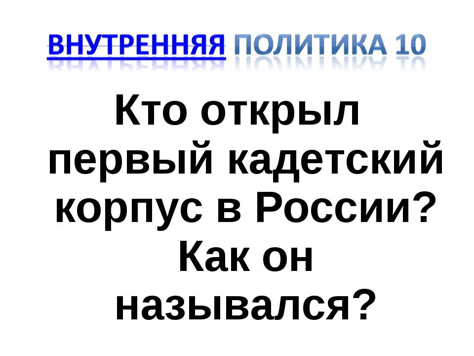 Кто открыл первый кадетский корпус в России? Как он назывался?