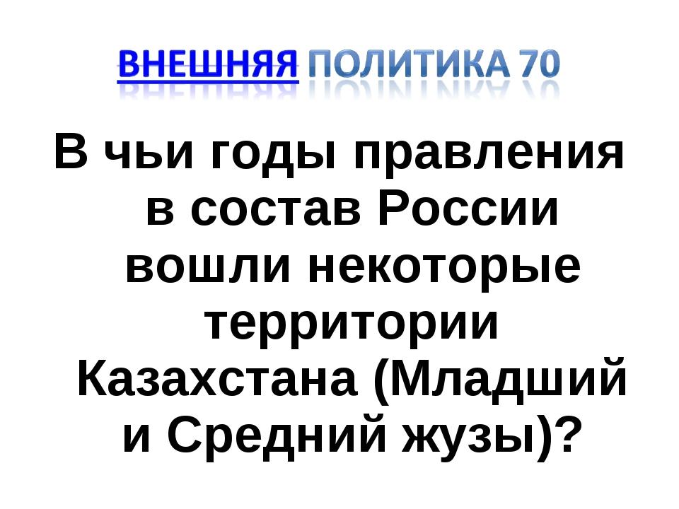 В чьи годы правления в состав России вошли некоторые территории Казахстана (М...
