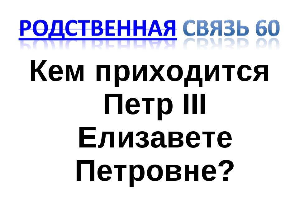 Кем приходится Петр III Елизавете Петровне?