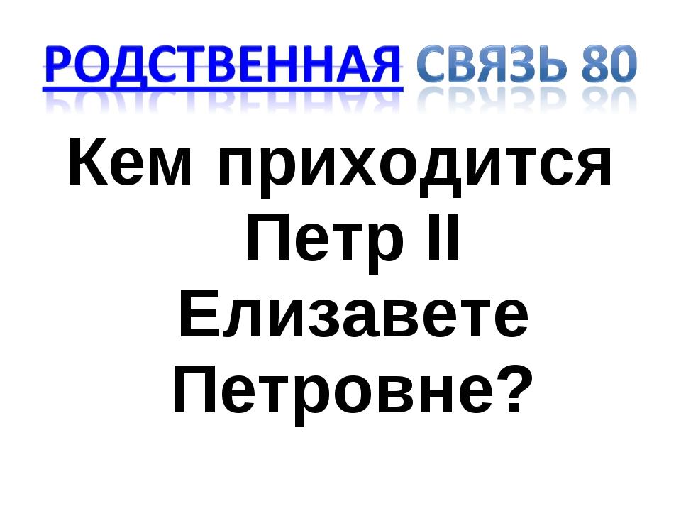 Кем приходится Петр II Елизавете Петровне?