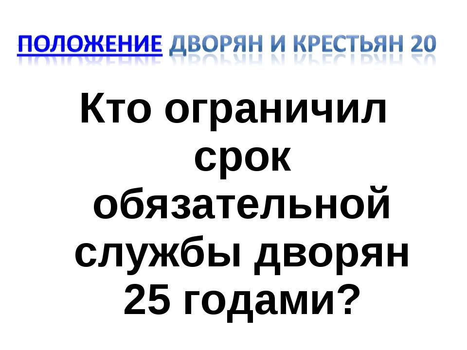 Кто ограничил срок обязательной службы дворян 25 годами?
