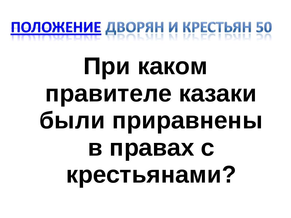 При каком правителе казаки были приравнены в правах с крестьянами?