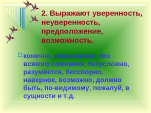 2. Выражают уверенность, неуверенность, предположение, возможность. конечно,