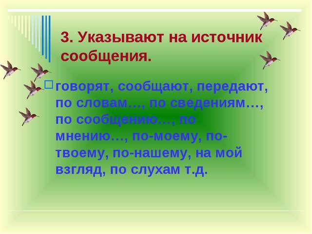 3. Указывают на источник сообщения. говорят, сообщают, передают, по словам…,...