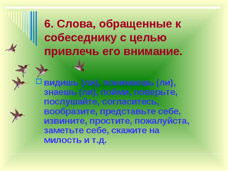 6. Слова, обращенные к собеседнику с целью привлечь его внимание. видишь (ли)...