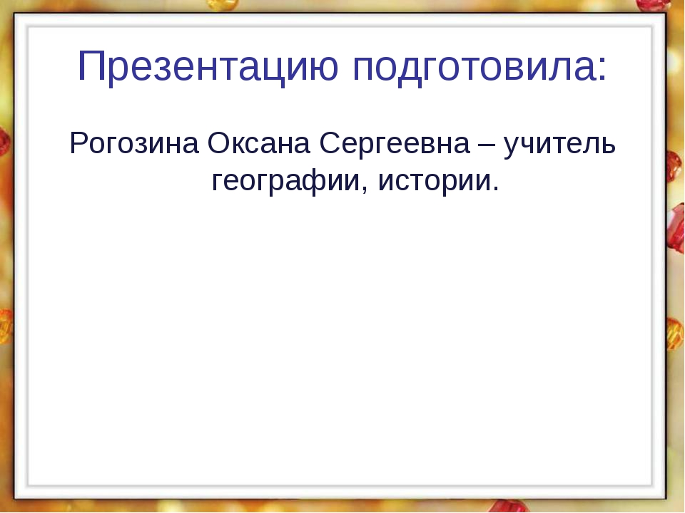 Презентацию подготовила: Рогозина Оксана Сергеевна – учитель географии, истор...