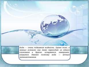 Вода — очень подвижная жидкость. Кроме того, в земных условиях она легко пере