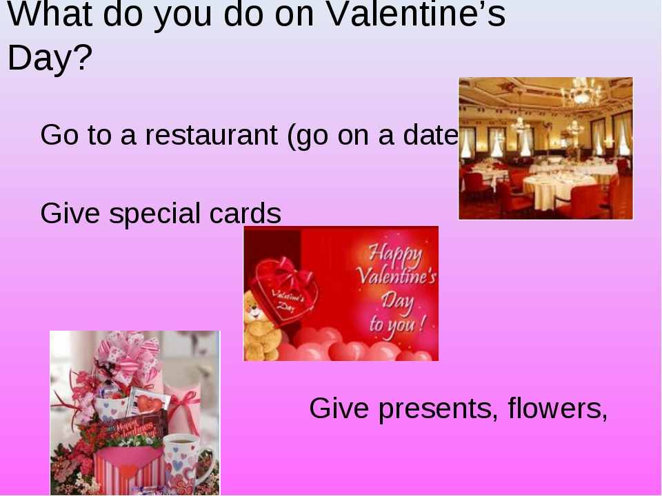 What do you do on Valentine's Day? Go to a restaurant (go on a date) Give spe...