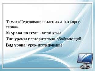 Тема: «Чередование гласных а-о в корне слова» № урока по теме – четвёртый Тип